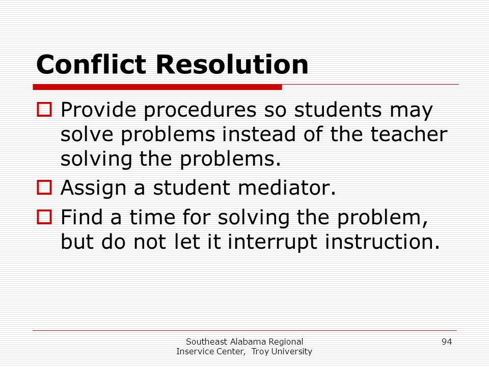 Southeast Alabama Regional Inservice Center, Troy University 94 Conflict Resolution  Provide procedures so students may solve problems instead of the