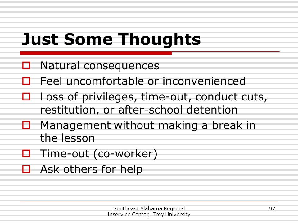 Southeast Alabama Regional Inservice Center, Troy University 97 Just Some Thoughts  Natural consequences  Feel uncomfortable or inconvenienced  Los