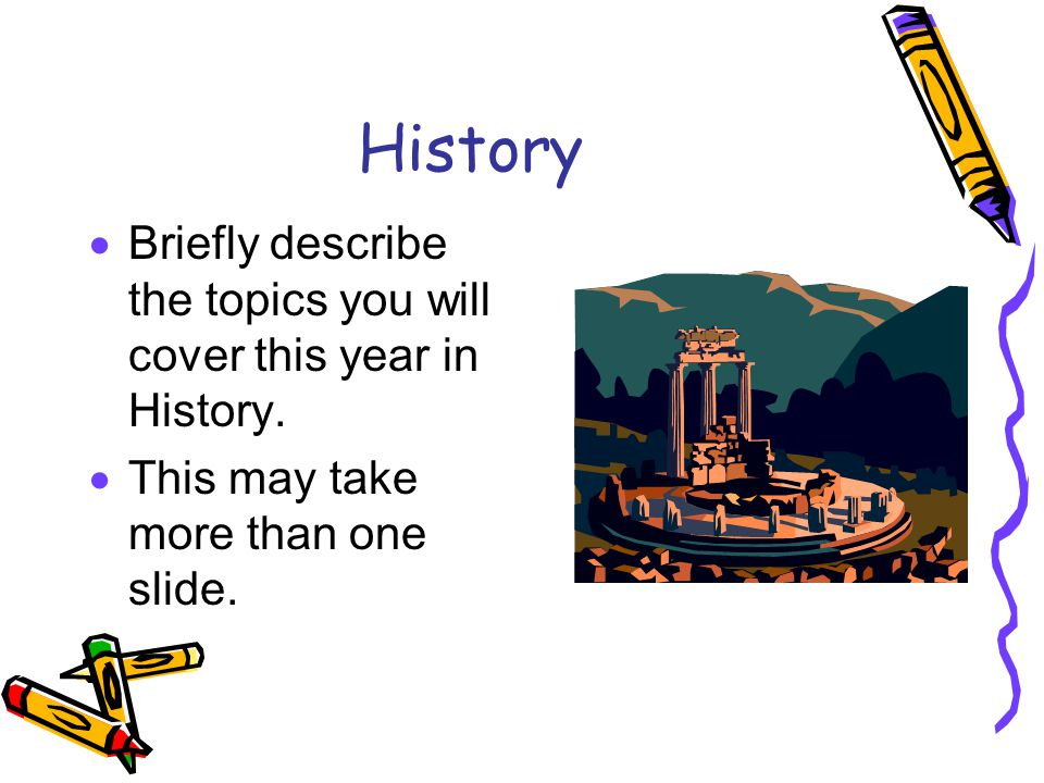 History  Briefly describe the topics you will cover this year in History.  This may take more than one slide.