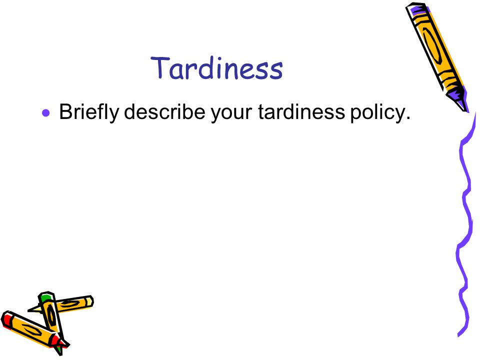 Tardiness  Briefly describe your tardiness policy.