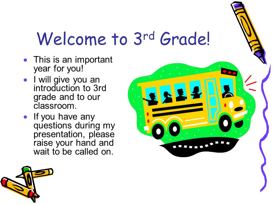 Welcome to 3 rd Grade!  This is an important year for you!  I will give you an introduction to 3rd grade and to our classroom.  If you have any que