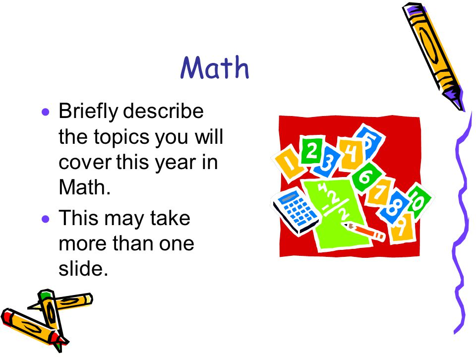 Math  Briefly describe the topics you will cover this year in Math.  This may take more than one slide.