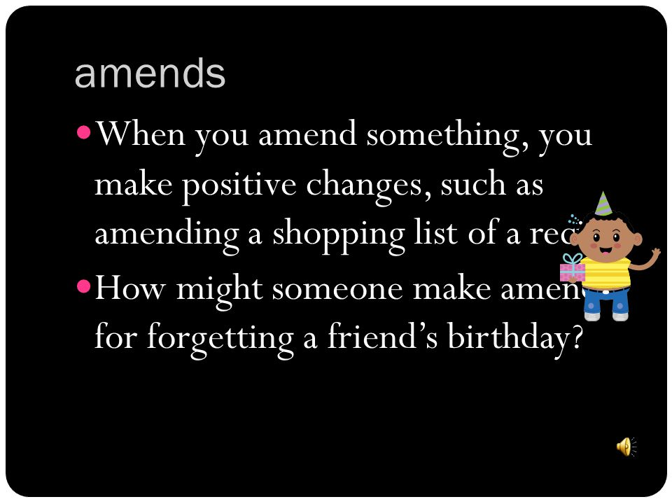 amends When you amend something, you make positive changes, such as amending a shopping list of a recipe.