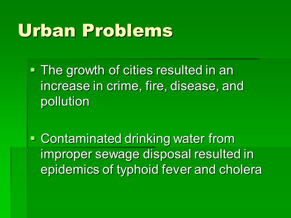Urban Problems  The growth of cities resulted in an increase in crime, fire, disease, and pollution  Contaminated drinking water from improper sewage disposal resulted in epidemics of typhoid fever and cholera