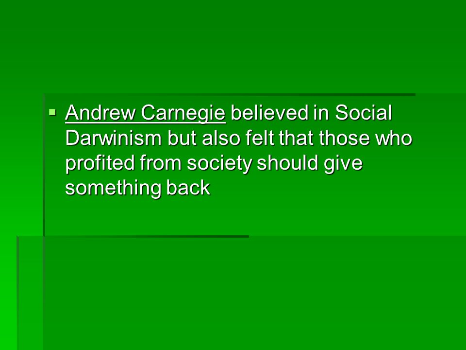  Andrew Carnegie believed in Social Darwinism but also felt that those who profited from society should give something back