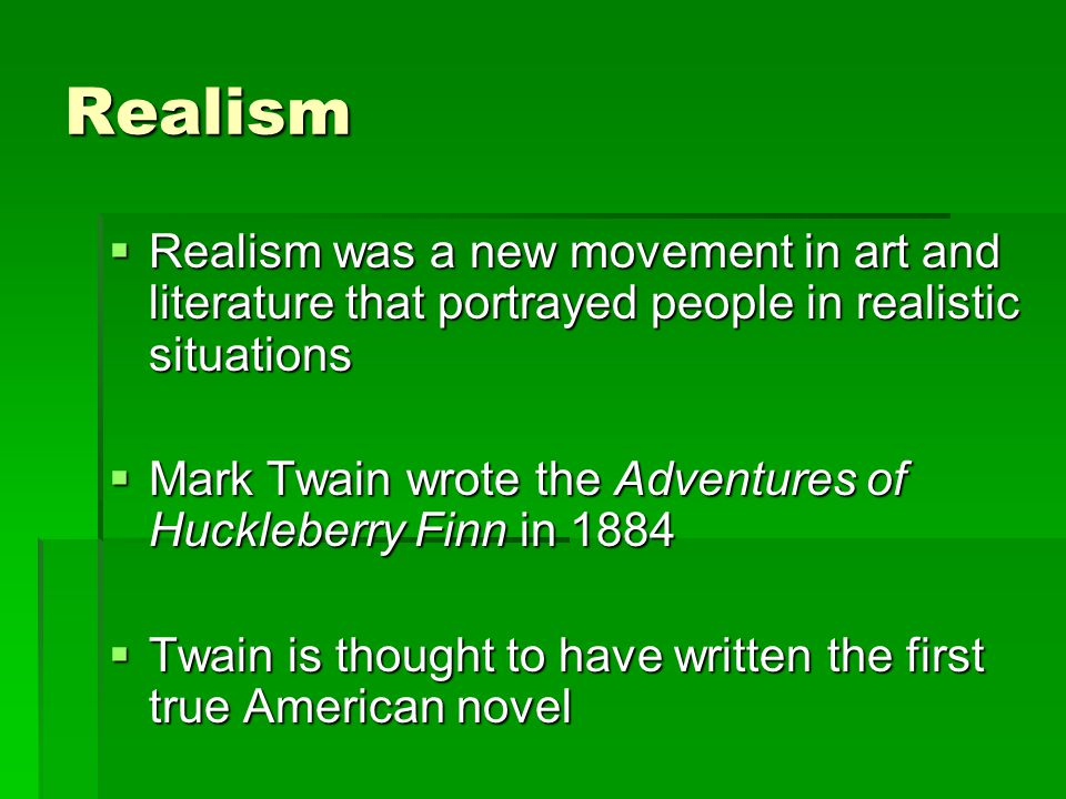 Realism  Realism was a new movement in art and literature that portrayed people in realistic situations  Mark Twain wrote the Adventures of Huckleberry Finn in 1884  Twain is thought to have written the first true American novel