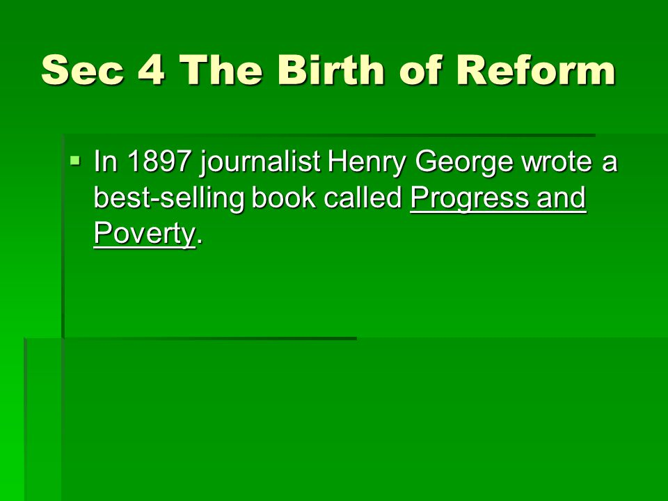 Sec 4 The Birth of Reform  In 1897 journalist Henry George wrote a best-selling book called Progress and Poverty.