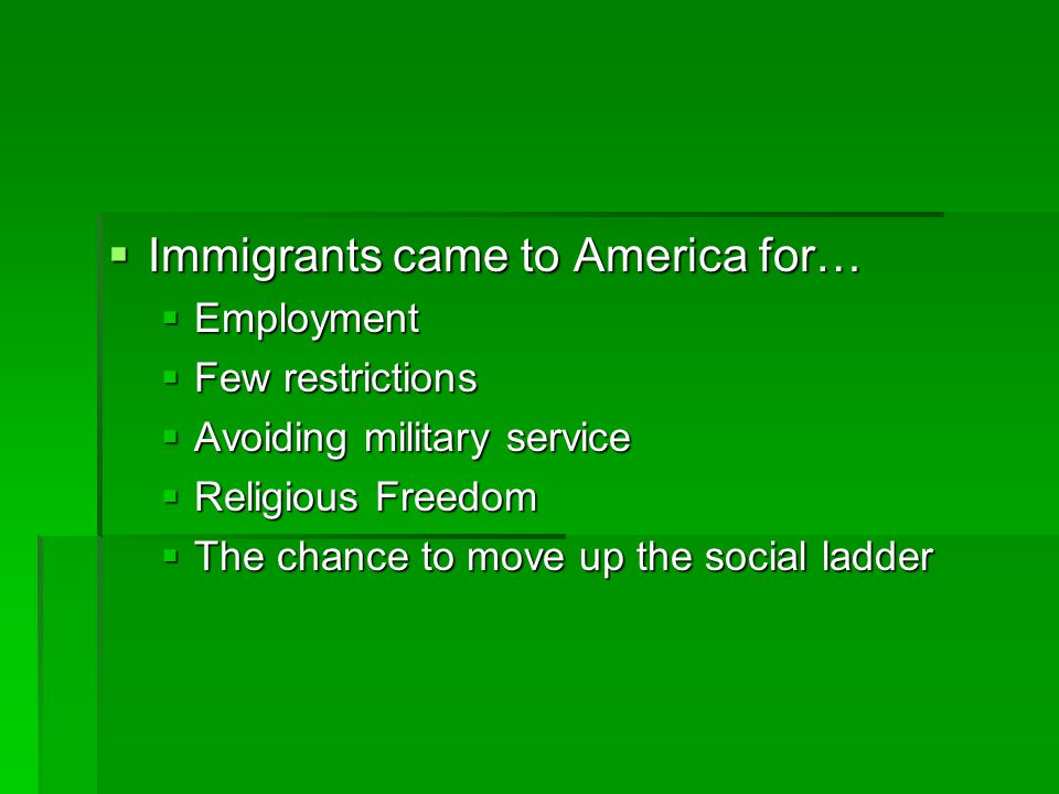  Immigrants came to America for…  Employment  Few restrictions  Avoiding military service  Religious Freedom  The chance to move up the social ladder