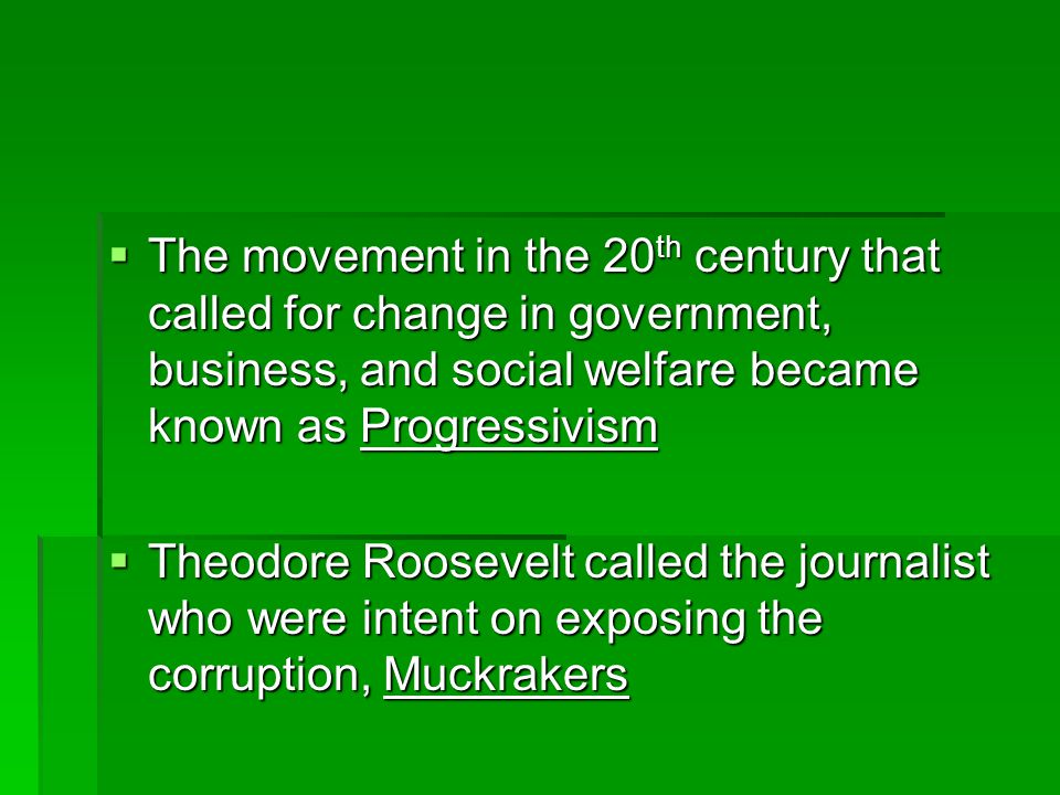  The movement in the 20 th century that called for change in government, business, and social welfare became known as Progressivism  Theodore Roosevelt called the journalist who were intent on exposing the corruption, Muckrakers