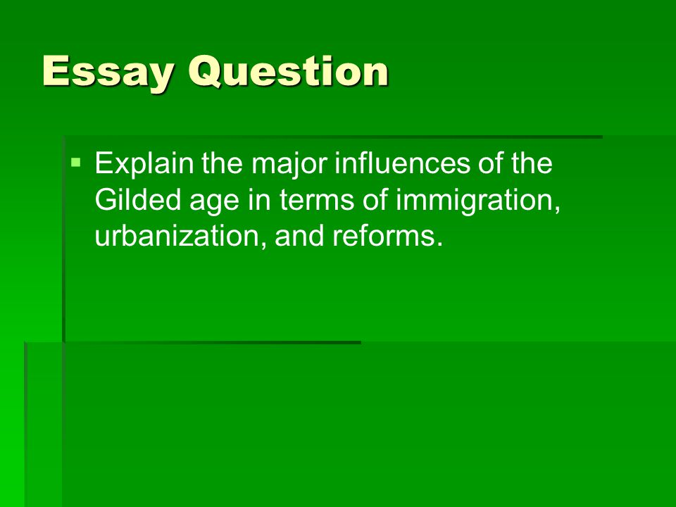 Essay Question   Explain the major influences of the Gilded age in terms of immigration, urbanization, and reforms.