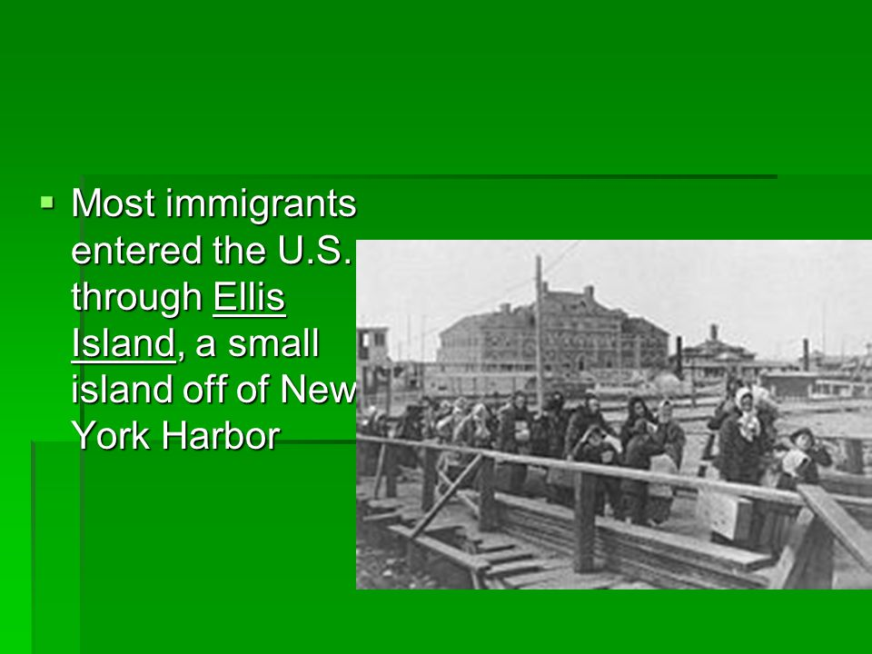  Most immigrants entered the U.S. through Ellis Island, a small island off of New York Harbor
