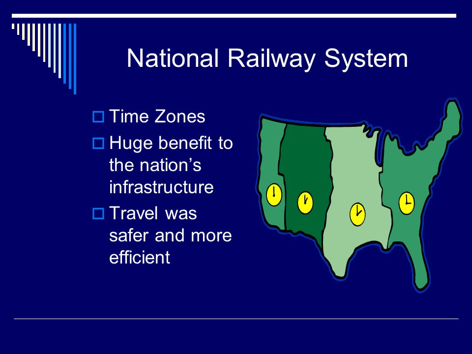 National Railway System  Time Zones  Huge benefit to the nation's infrastructure  Travel was safer and more efficient