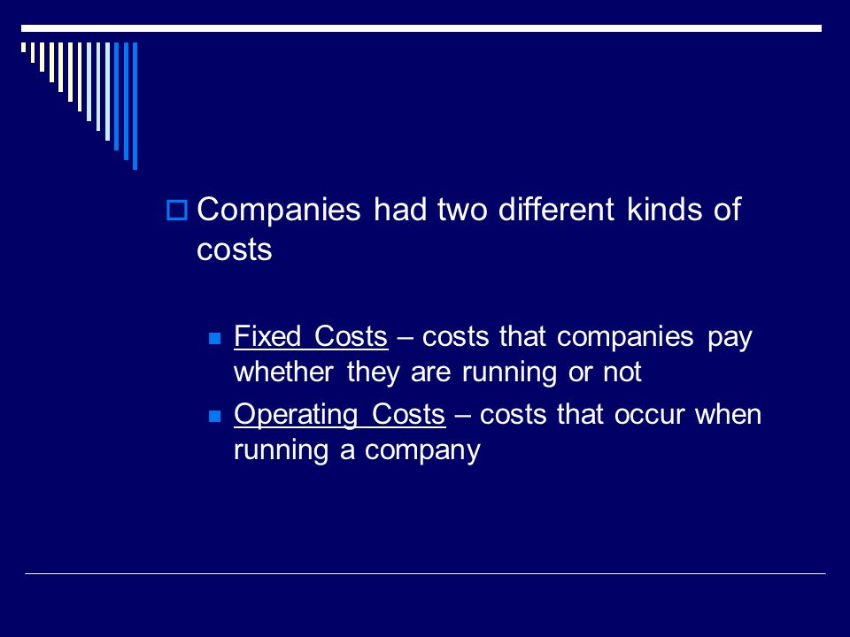  Companies had two different kinds of costs Fixed Costs – costs that companies pay whether they are running or not Operating Costs – costs that occur when running a company