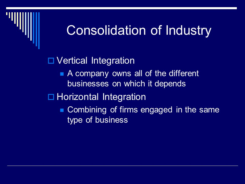 Consolidation of Industry  Vertical Integration A company owns all of the different businesses on which it depends  Horizontal Integration Combining
