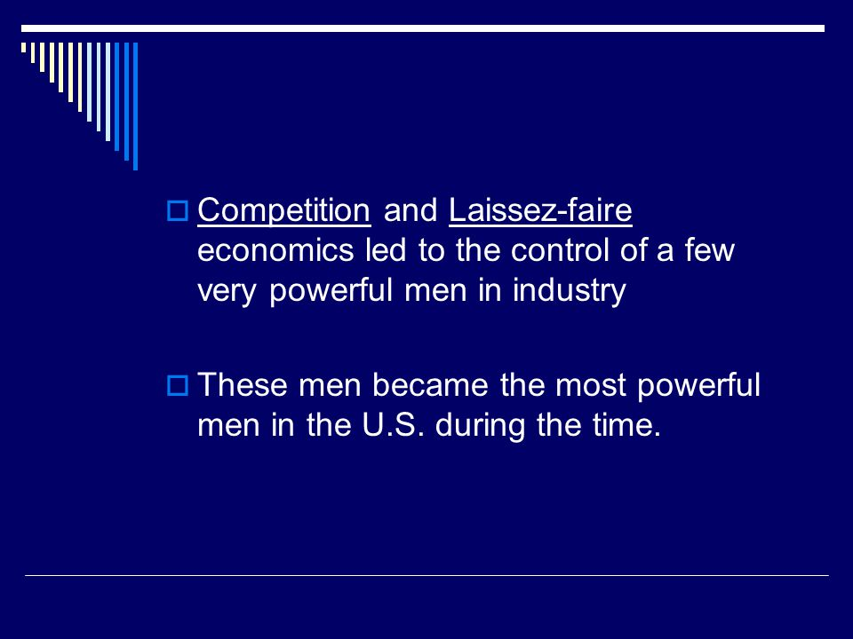  Competition and Laissez-faire economics led to the control of a few very powerful men in industry  These men became the most powerful men in the U.S.