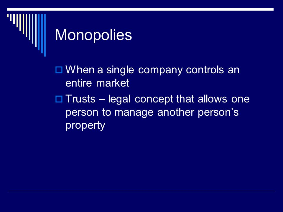 Monopolies  When a single company controls an entire market  Trusts – legal concept that allows one person to manage another person's property