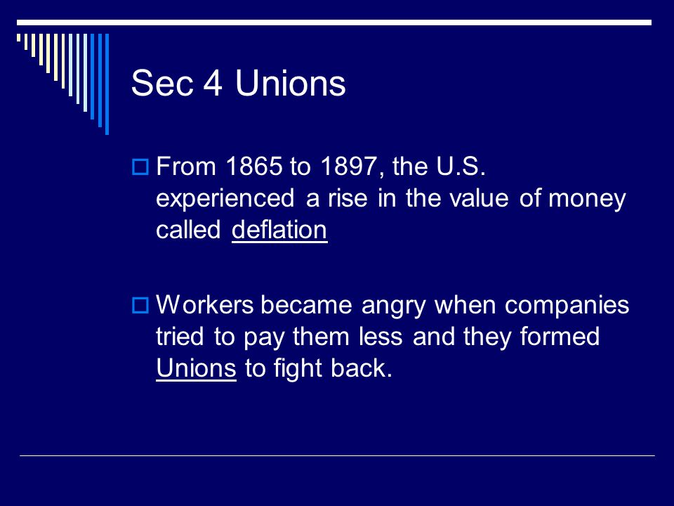 Sec 4 Unions  From 1865 to 1897, the U.S. experienced a rise in the value of money called deflation  Workers became angry when companies tried to pa