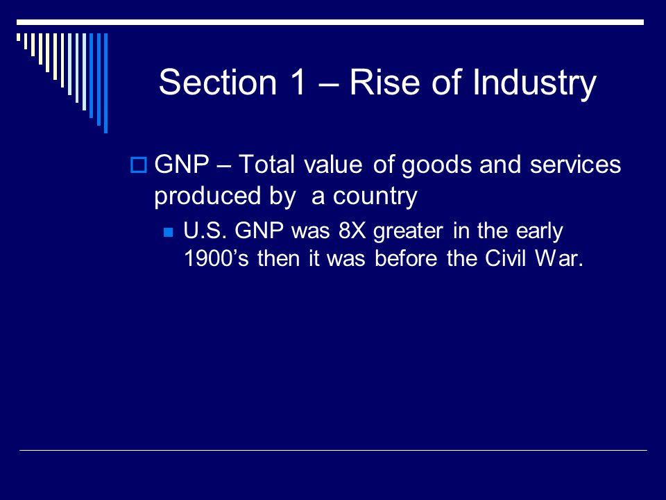 Section 1 – Rise of Industry  GNP – Total value of goods and services produced by a country U.S. GNP was 8X greater in the early 1900's then it was b