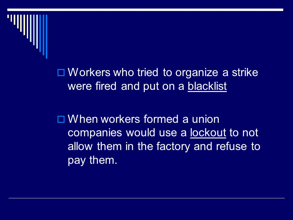  Workers who tried to organize a strike were fired and put on a blacklist  When workers formed a union companies would use a lockout to not allow th