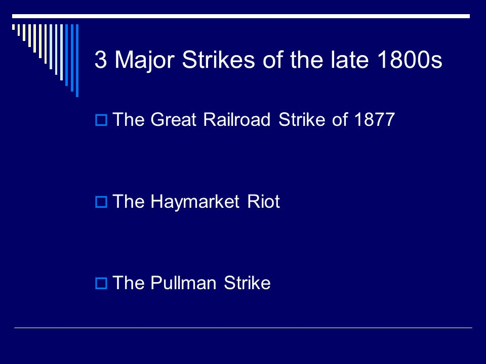 3 Major Strikes of the late 1800s  The Great Railroad Strike of 1877  The Haymarket Riot  The Pullman Strike
