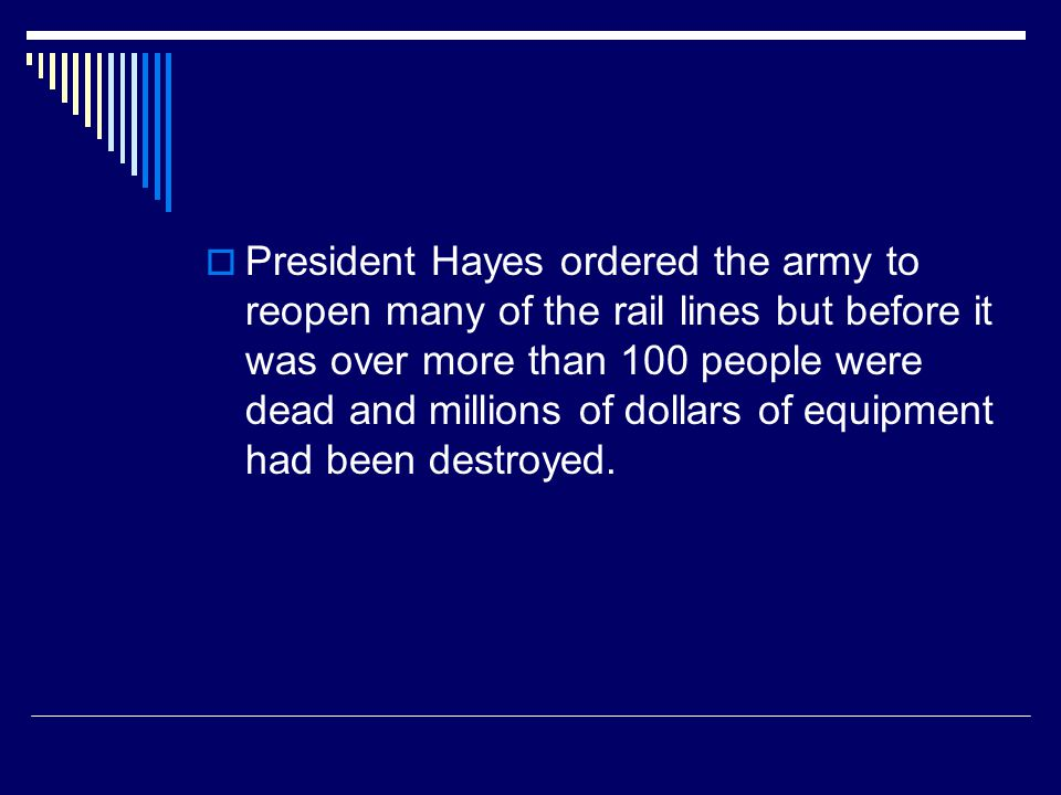  President Hayes ordered the army to reopen many of the rail lines but before it was over more than 100 people were dead and millions of dollars of e
