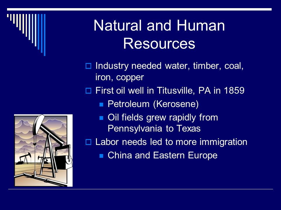Natural and Human Resources  Industry needed water, timber, coal, iron, copper  First oil well in Titusville, PA in 1859 Petroleum (Kerosene) Oil fields grew rapidly from Pennsylvania to Texas  Labor needs led to more immigration China and Eastern Europe