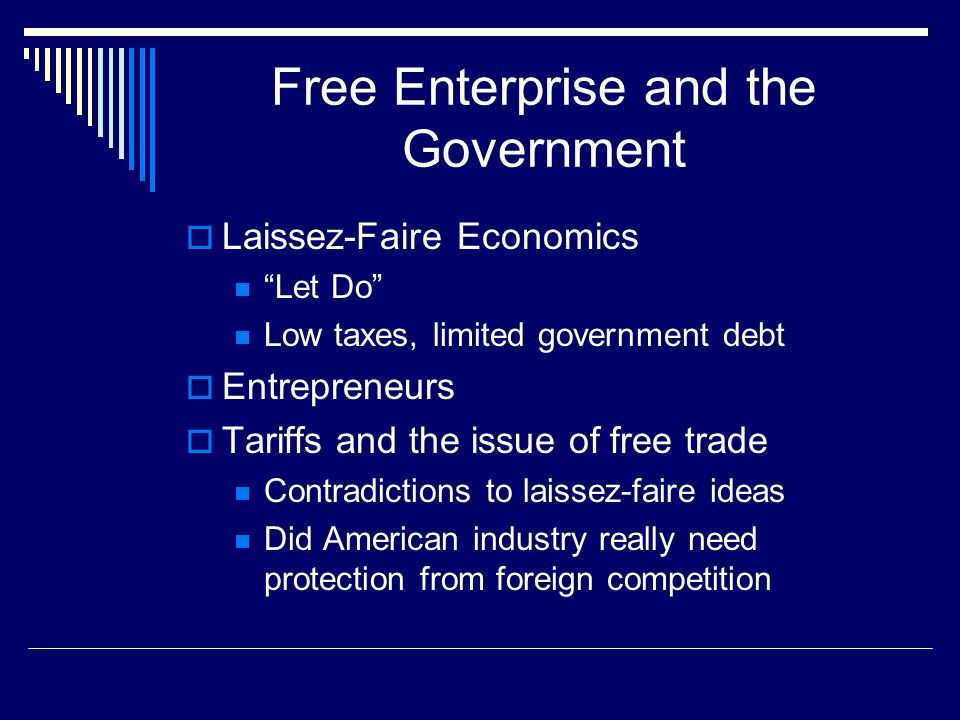 """Free Enterprise and the Government  Laissez-Faire Economics """"Let Do"""" Low taxes, limited government debt  Entrepreneurs  Tariffs and the issue of fr"""