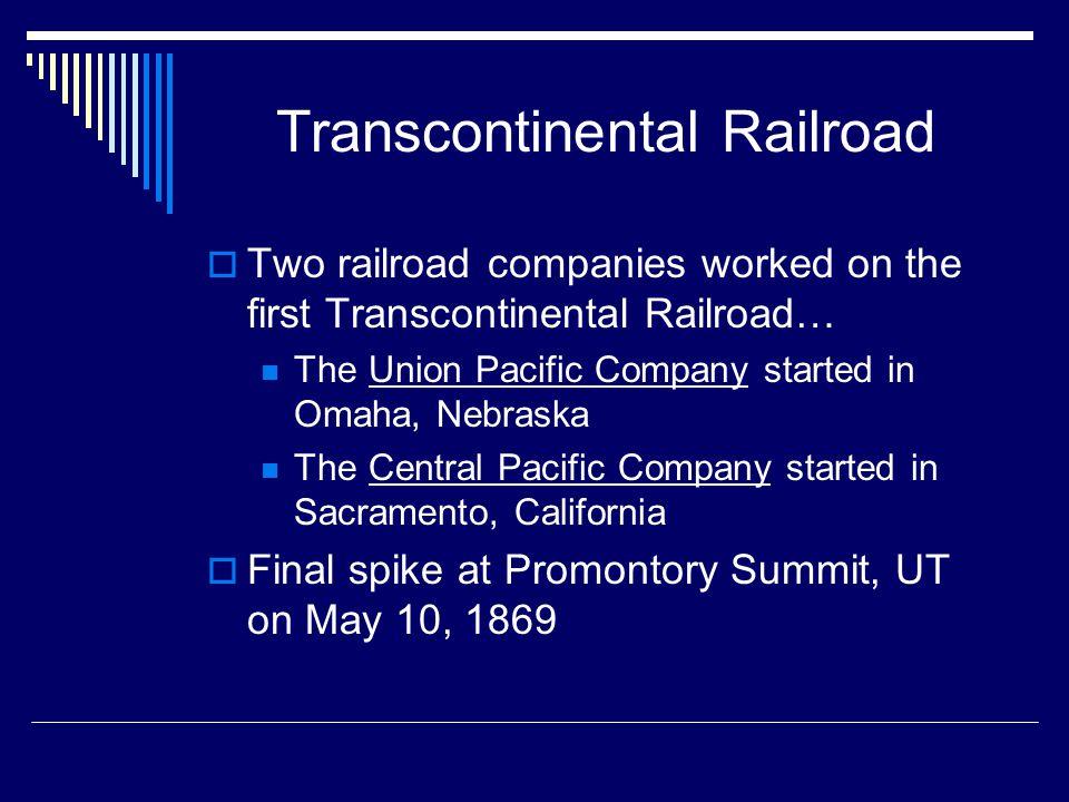 Transcontinental Railroad  Two railroad companies worked on the first Transcontinental Railroad… The Union Pacific Company started in Omaha, Nebraska