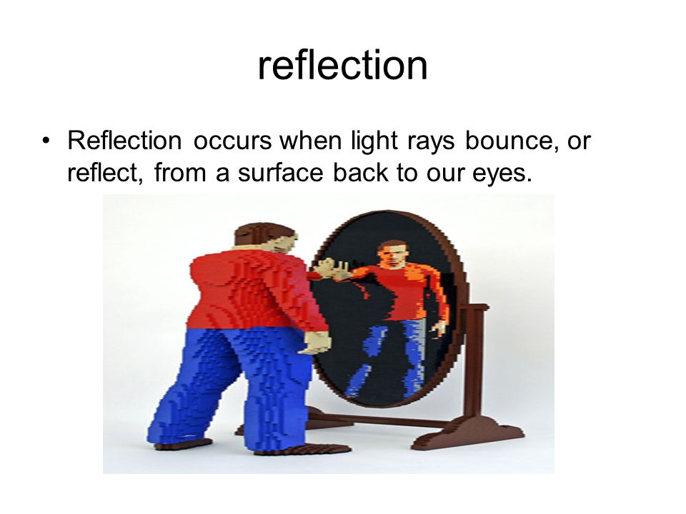 Reflection occurs when light rays bounce, or reflect, from a surface back to our eyes.