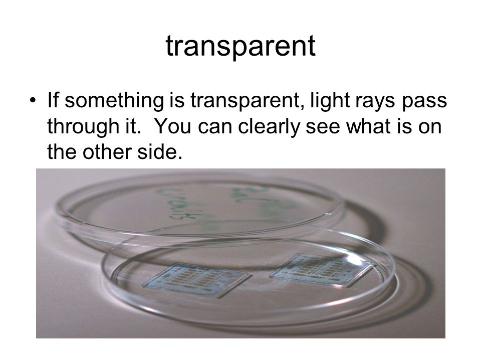 If something is transparent, light rays pass through it. You can clearly see what is on the other side.