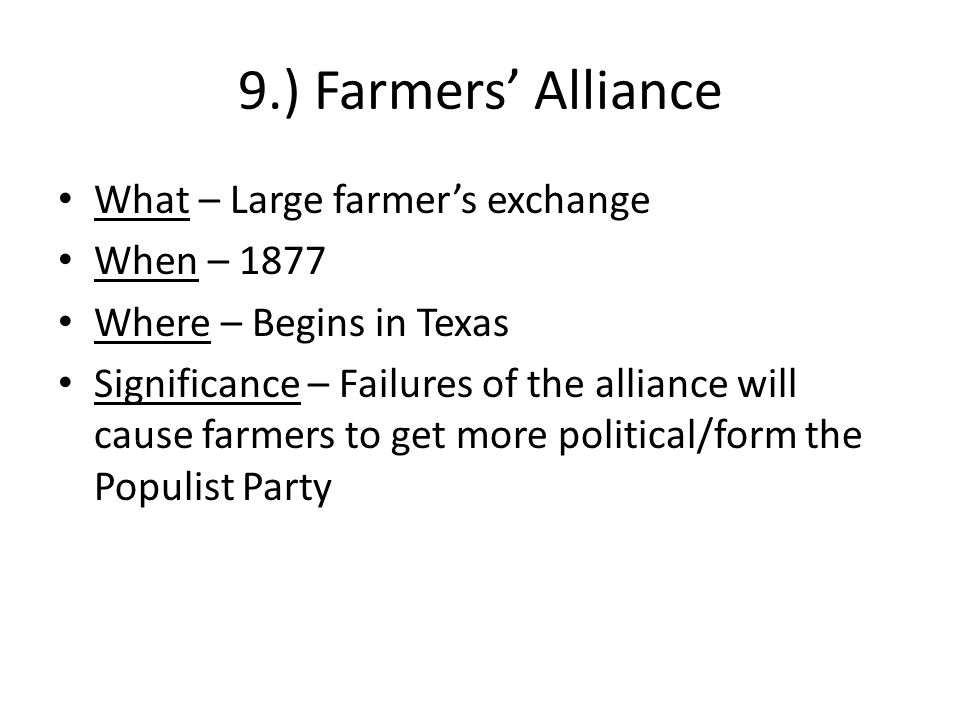 9.) Farmers' Alliance What – Large farmer's exchange When – 1877 Where – Begins in Texas Significance – Failures of the alliance will cause farmers to