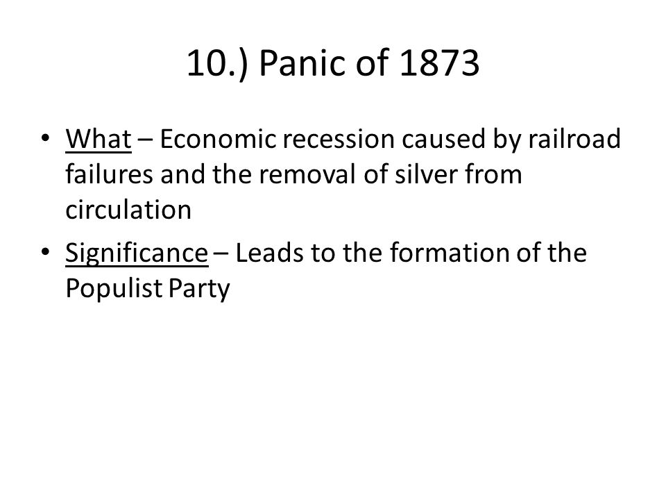 10.) Panic of 1873 What – Economic recession caused by railroad failures and the removal of silver from circulation Significance – Leads to the format