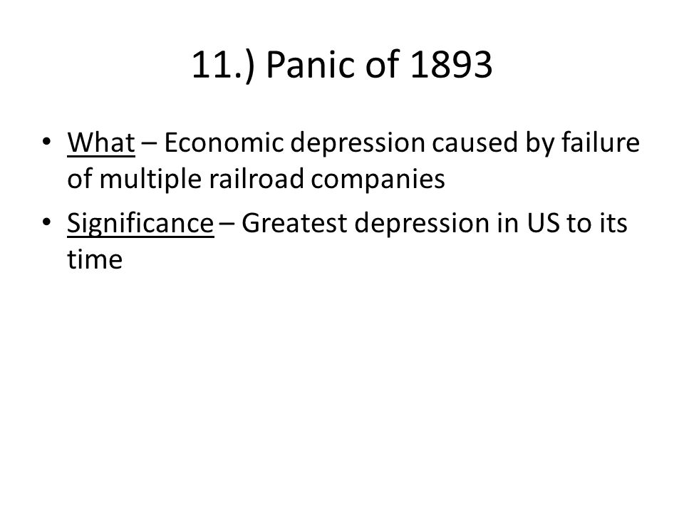11.) Panic of 1893 What – Economic depression caused by failure of multiple railroad companies Significance – Greatest depression in US to its time