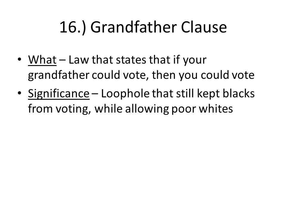 16.) Grandfather Clause What – Law that states that if your grandfather could vote, then you could vote Significance – Loophole that still kept blacks