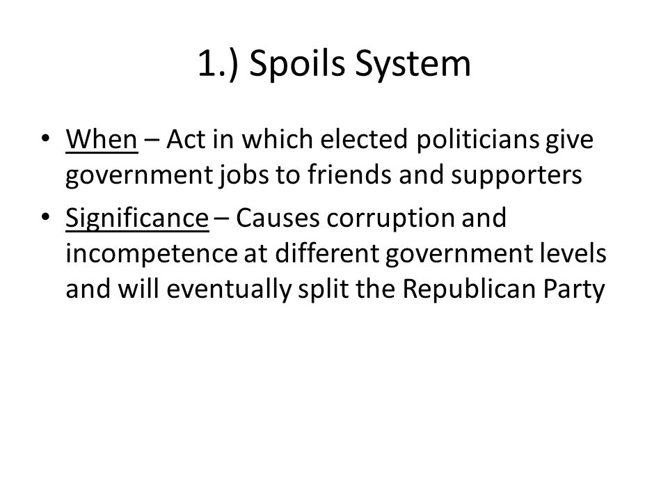 1.) Spoils System When – Act in which elected politicians give government jobs to friends and supporters Significance – Causes corruption and incompet