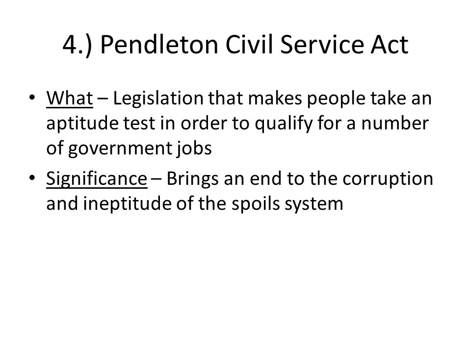 4.) Pendleton Civil Service Act What – Legislation that makes people take an aptitude test in order to qualify for a number of government jobs Signifi