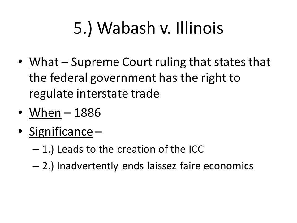 5.) Wabash v. Illinois What – Supreme Court ruling that states that the federal government has the right to regulate interstate trade When – 1886 Sign