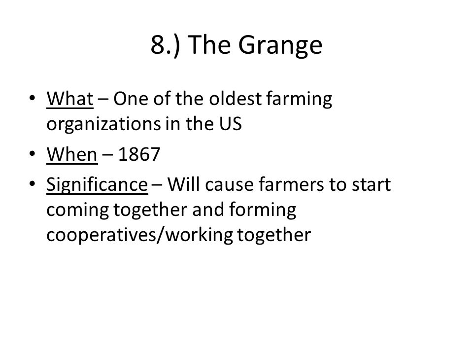 9.) Farmers' Alliance What – Large farmer's exchange When – 1877 Where – Begins in Texas Significance – Failures of the alliance will cause farmers to get more political/form the Populist Party