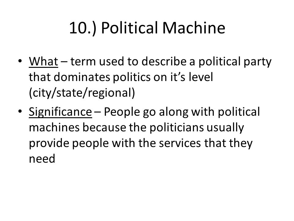 10.) Political Machine What – term used to describe a political party that dominates politics on it's level (city/state/regional) Significance – People go along with political machines because the politicians usually provide people with the services that they need