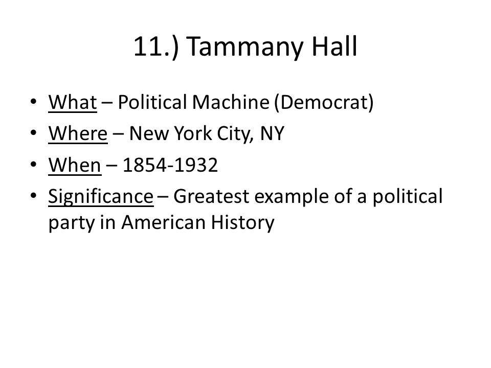 11.) Tammany Hall What – Political Machine (Democrat) Where – New York City, NY When – 1854-1932 Significance – Greatest example of a political party in American History