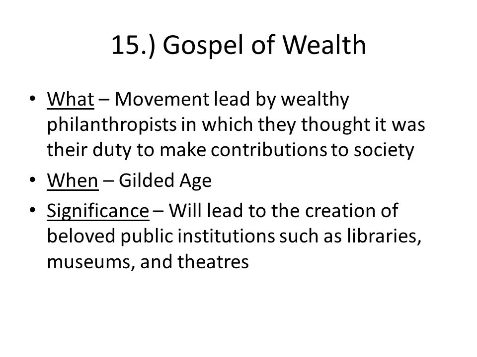 15.) Gospel of Wealth What – Movement lead by wealthy philanthropists in which they thought it was their duty to make contributions to society When – Gilded Age Significance – Will lead to the creation of beloved public institutions such as libraries, museums, and theatres