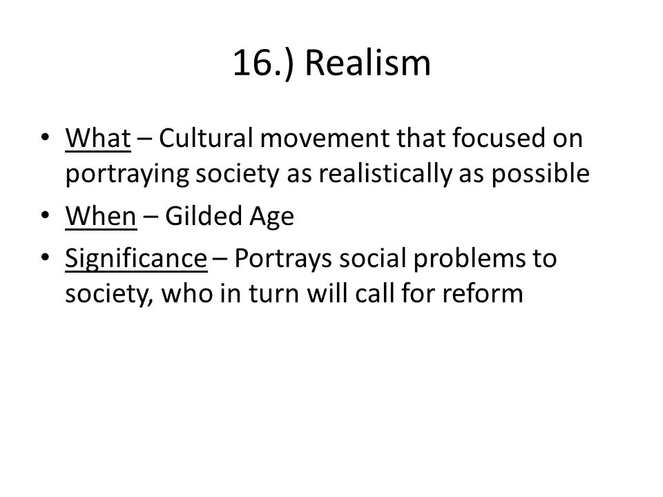16.) Realism What – Cultural movement that focused on portraying society as realistically as possible When – Gilded Age Significance – Portrays social problems to society, who in turn will call for reform