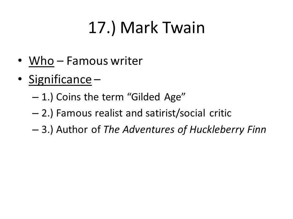 17.) Mark Twain Who – Famous writer Significance – – 1.) Coins the term Gilded Age – 2.) Famous realist and satirist/social critic – 3.) Author of The Adventures of Huckleberry Finn