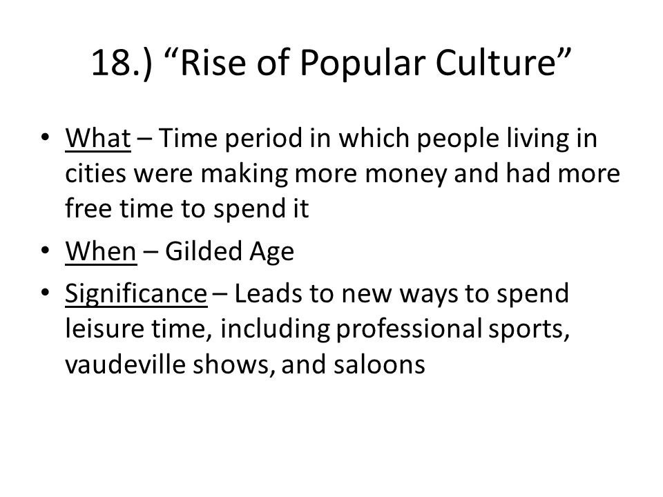 18.) Rise of Popular Culture What – Time period in which people living in cities were making more money and had more free time to spend it When – Gilded Age Significance – Leads to new ways to spend leisure time, including professional sports, vaudeville shows, and saloons