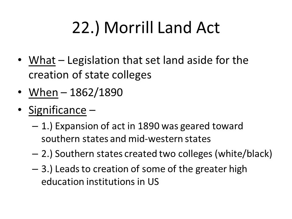 22.) Morrill Land Act What – Legislation that set land aside for the creation of state colleges When – 1862/1890 Significance – – 1.) Expansion of act in 1890 was geared toward southern states and mid-western states – 2.) Southern states created two colleges (white/black) – 3.) Leads to creation of some of the greater high education institutions in US
