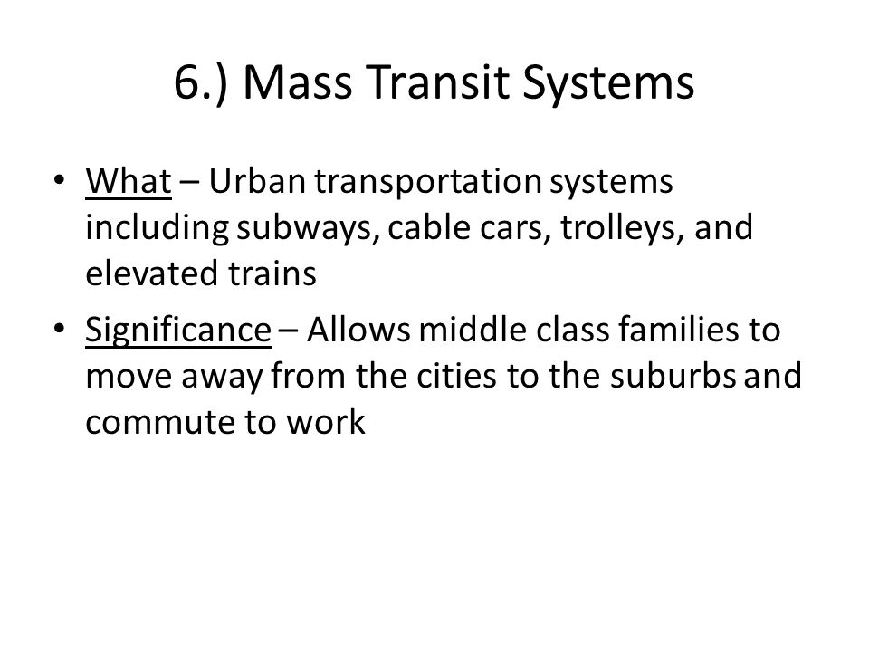 6.) Mass Transit Systems What – Urban transportation systems including subways, cable cars, trolleys, and elevated trains Significance – Allows middle class families to move away from the cities to the suburbs and commute to work