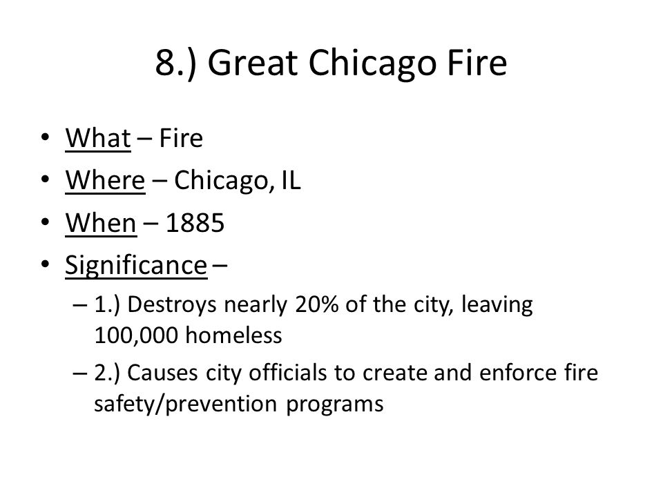 8.) Great Chicago Fire What – Fire Where – Chicago, IL When – 1885 Significance – – 1.) Destroys nearly 20% of the city, leaving 100,000 homeless – 2.) Causes city officials to create and enforce fire safety/prevention programs