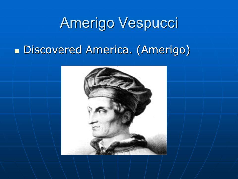 Amerigo Vespucci Discovered America. (Amerigo) Discovered America. (Amerigo)