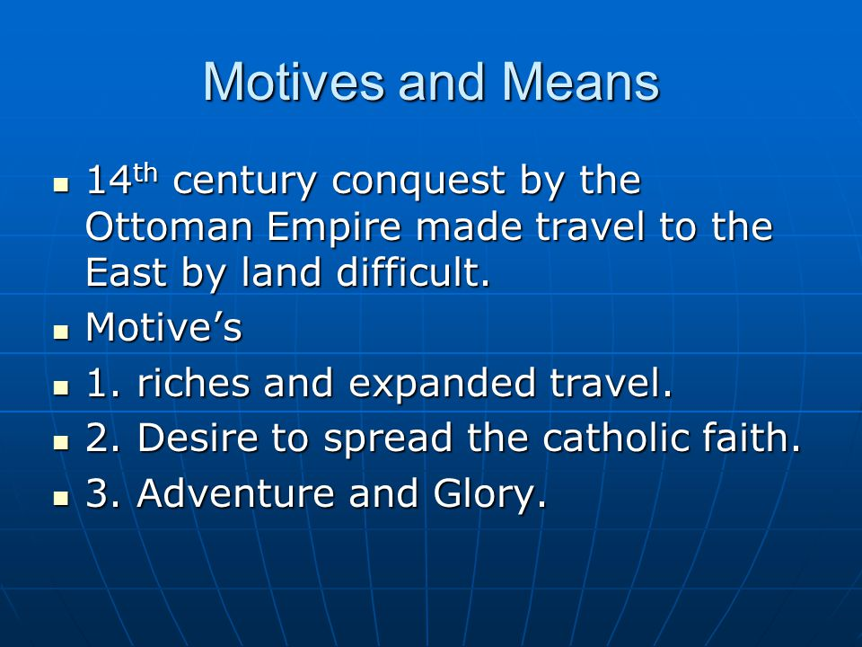 Motives and Means 14 th century conquest by the Ottoman Empire made travel to the East by land difficult.