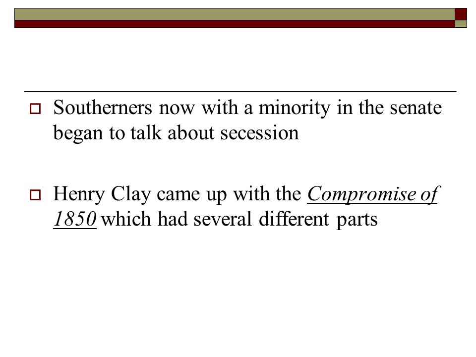  Southerners now with a minority in the senate began to talk about secession  Henry Clay came up with the Compromise of 1850 which had several diffe